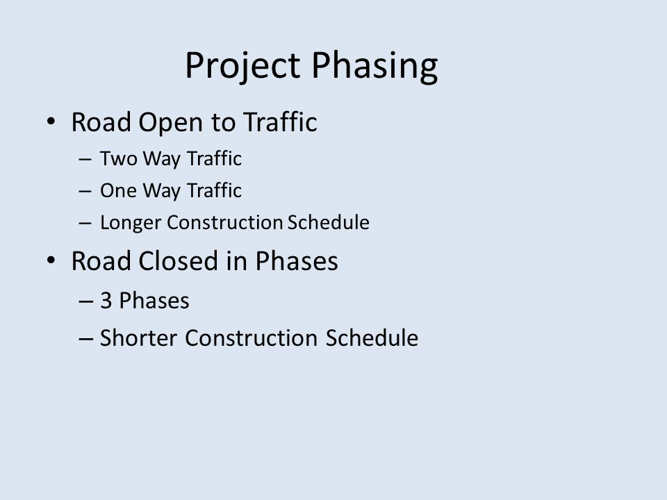 Project Phasing Road Open to Traffic – Two Way Traffic – One Way Traffic – Longer Construction Schedule Road Closed in Phases – 3 Phases – Shorter Con