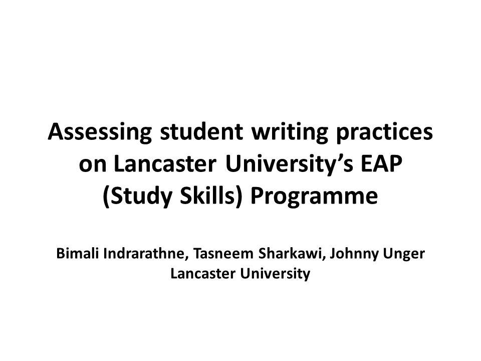 Assessing student writing practices on Lancaster University's EAP (Study Skills) Programme Bimali Indrarathne, Tasneem Sharkawi, Johnny Unger Lancaste