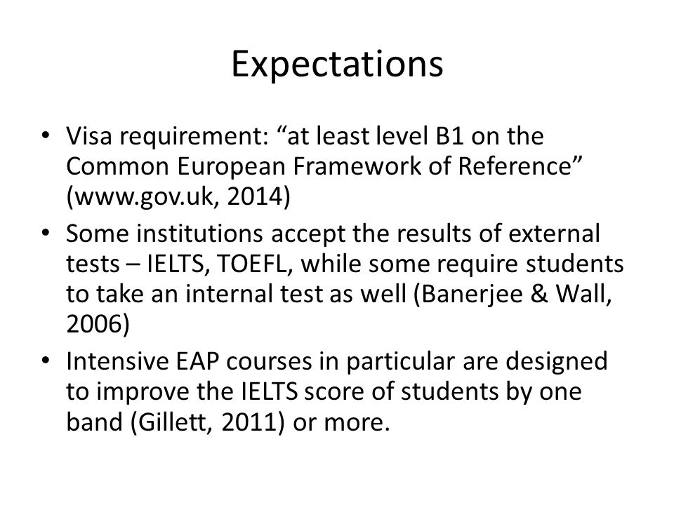 Expectations Visa requirement: at least level B1 on the Common European Framework of Reference (www.gov.uk, 2014) Some institutions accept the results of external tests – IELTS, TOEFL, while some require students to take an internal test as well (Banerjee & Wall, 2006) Intensive EAP courses in particular are designed to improve the IELTS score of students by one band (Gillett, 2011) or more.