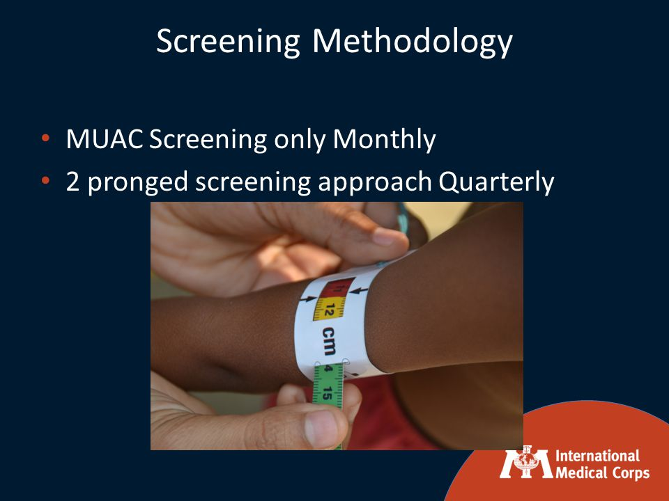 Screening Methodology MUAC Screening only Monthly 2 pronged screening approach Quarterly