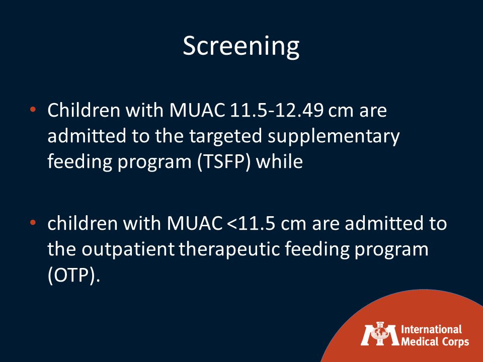 Screening Children with MUAC 11.5-12.49 cm are admitted to the targeted supplementary feeding program (TSFP) while children with MUAC <11.5 cm are adm
