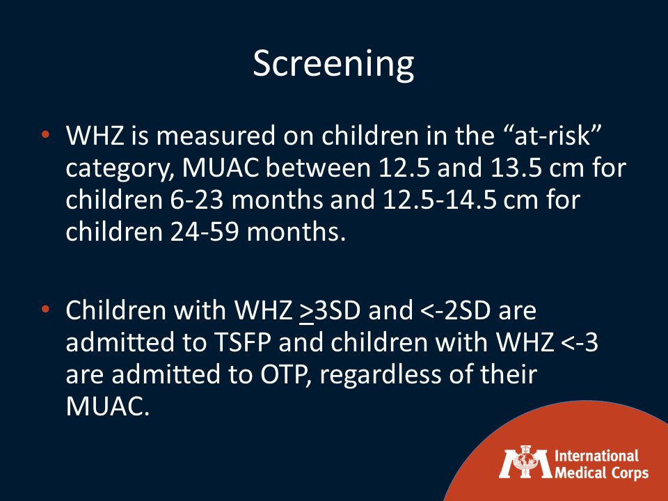 Screening WHZ is measured on children in the at-risk category, MUAC between 12.5 and 13.5 cm for children 6-23 months and 12.5-14.5 cm for children 24-59 months.