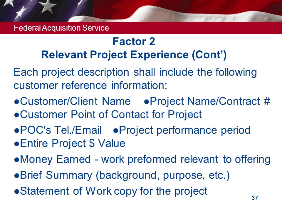 Federal Acquisition Service 36 Factor 2 Relevant Project Experience (Page limit – 4 per project)  Provide descriptions of two (2) projects, completed