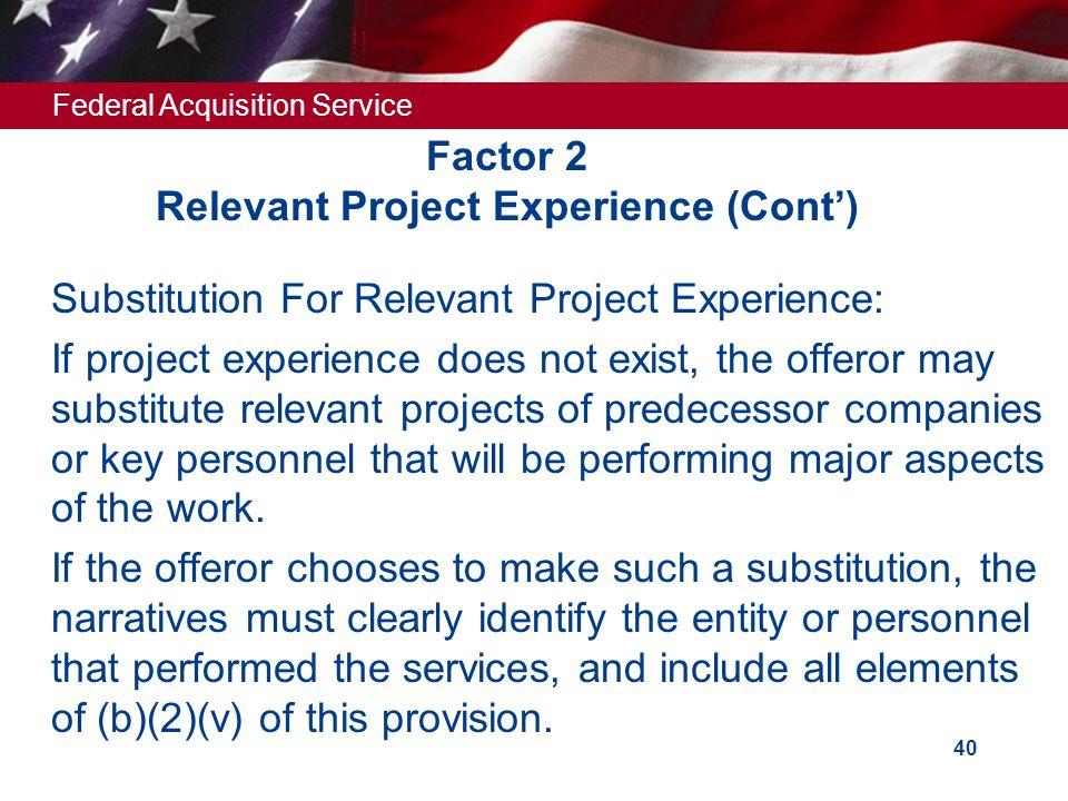 Federal Acquisition Service 39 Factor 2 Relevant Project Experience (Cont')  (D) Project schedule (i.e., major milestones, tasks, deliverables), incl