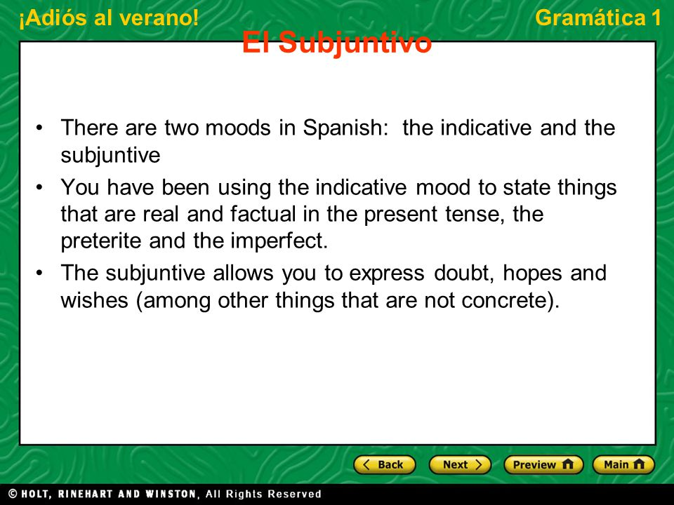 ¡Adiós al verano!Gramática 1 El Subjuntivo There are two moods in Spanish: the indicative and the subjuntive You have been using the indicative mood to state things that are real and factual in the present tense, the preterite and the imperfect.