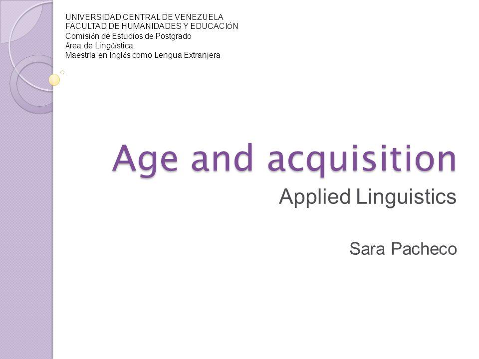 Age and acquisition Applied Linguistics Sara Pacheco UNIVERSIDAD CENTRAL DE VENEZUELA FACULTAD DE HUMANIDADES Y EDUCACI Ó N Comisi ó n de Estudios de