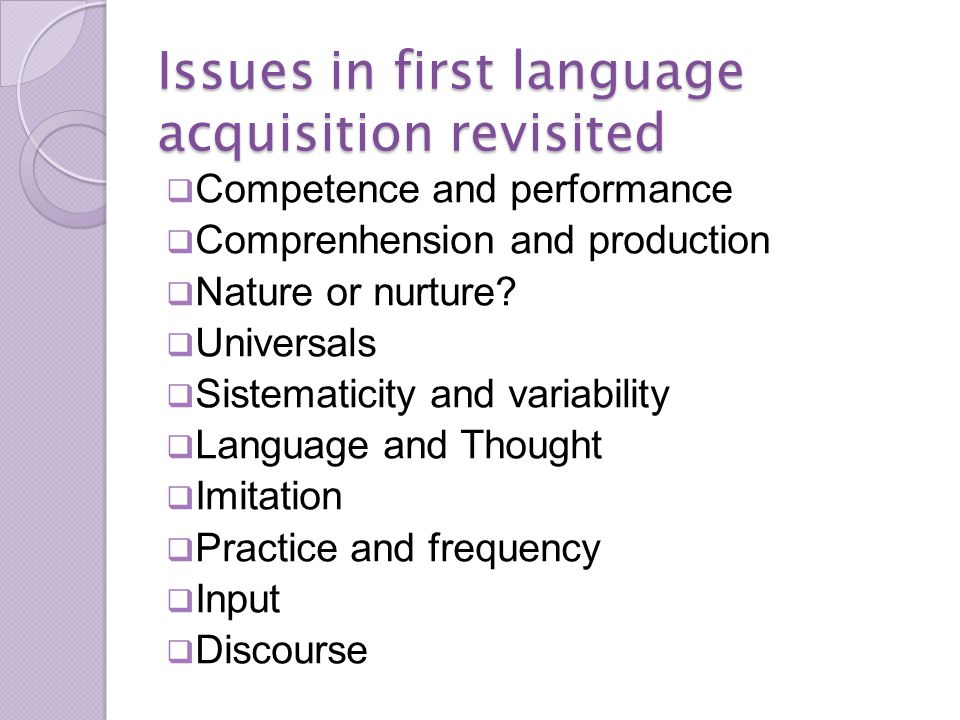 Issues in first language acquisition revisited  Competence and performance  Comprenhension and production  Nature or nurture.