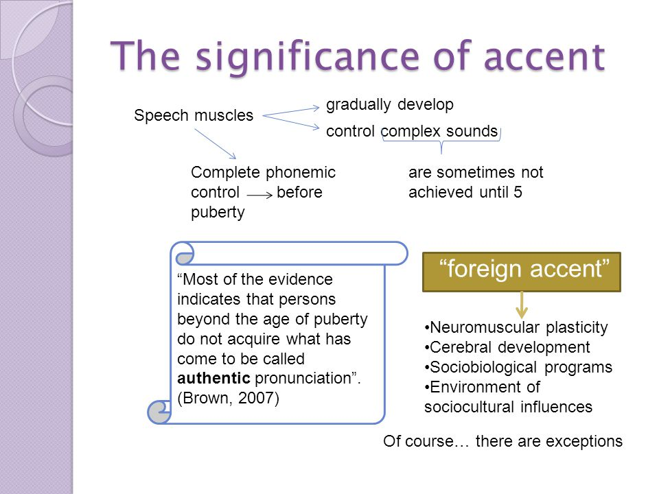 The significance of accent foreign accent Speech muscles gradually develop control complex sounds are sometimes not achieved until 5 Complete phonemic control before puberty Most of the evidence indicates that persons beyond the age of puberty do not acquire what has come to be called authentic pronunciation .