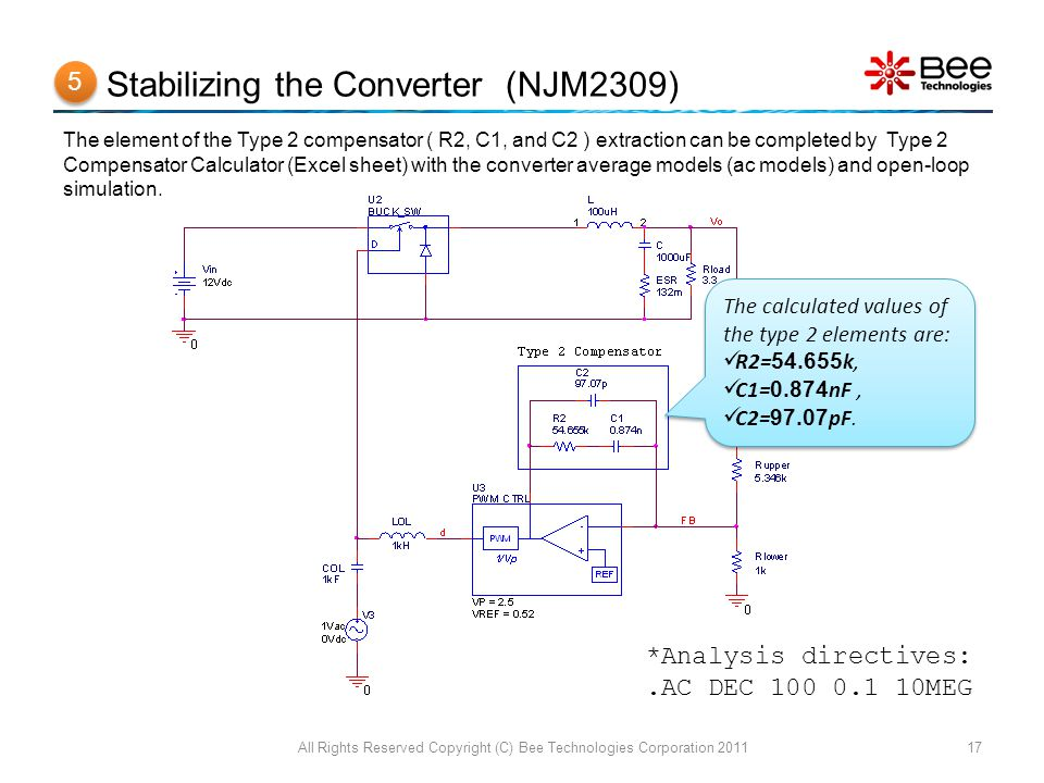 Stabilizing the Converter (NJM2309) All Rights Reserved Copyright (C) Bee Technologies Corporation 201117 The element of the Type 2 compensator ( R2, C1, and C2 ) extraction can be completed by Type 2 Compensator Calculator (Excel sheet) with the converter average models (ac models) and open-loop simulation.