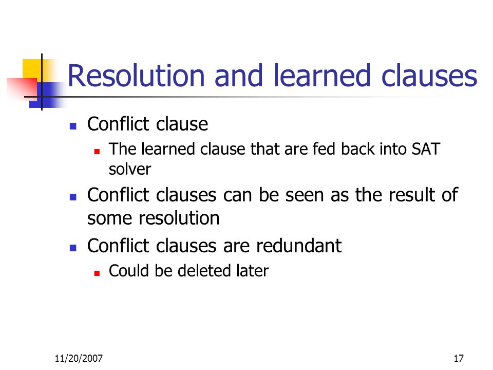 Resolution and learned clauses Conflict clause The learned clause that are fed back into SAT solver Conflict clauses can be seen as the result of some resolution Conflict clauses are redundant Could be deleted later 11/20/200717