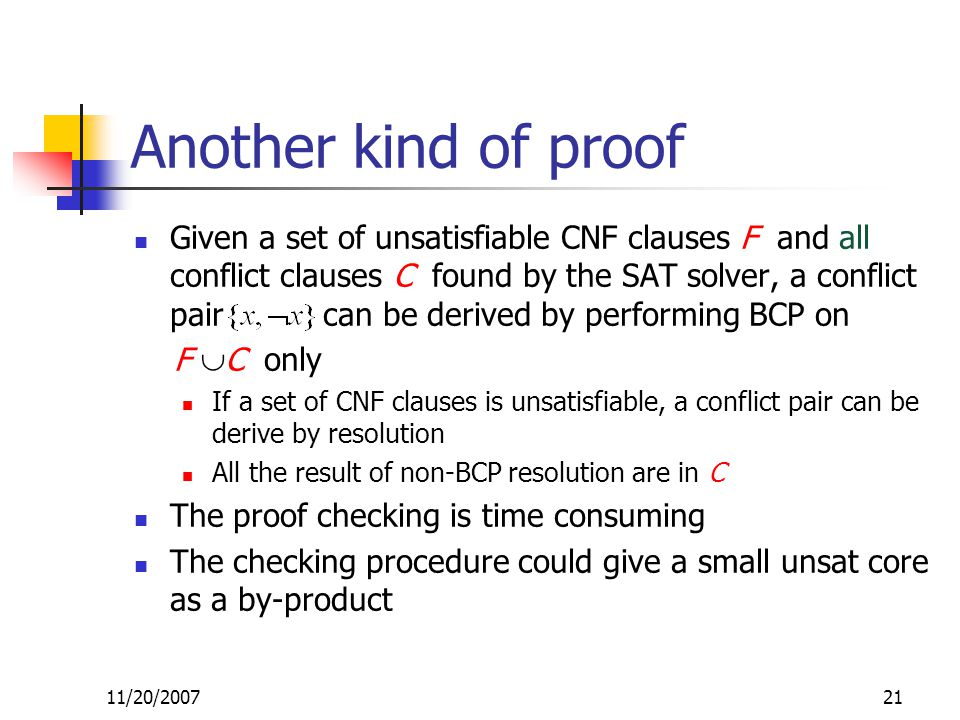 Another kind of proof Given a set of unsatisfiable CNF clauses F and all conflict clauses C found by the SAT solver, a conflict pair can be derived by performing BCP on F  C only If a set of CNF clauses is unsatisfiable, a conflict pair can be derive by resolution All the result of non-BCP resolution are in C The proof checking is time consuming The checking procedure could give a small unsat core as a by-product 11/20/200721
