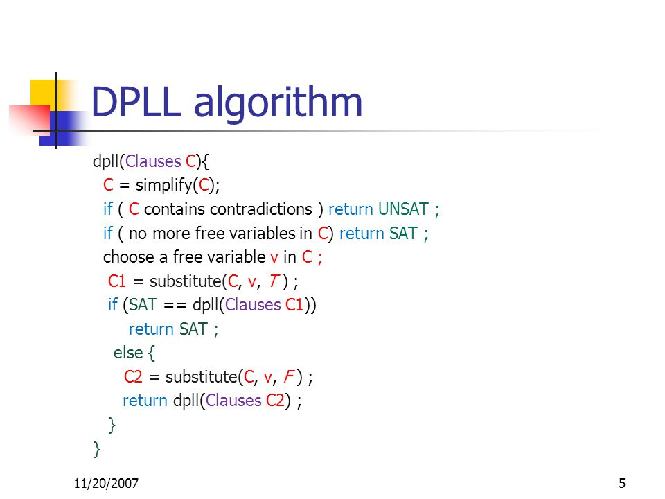 DPLL algorithm dpll(Clauses C){ C = simplify(C); if ( C contains contradictions ) return UNSAT ; if ( no more free variables in C) return SAT ; choose a free variable v in C ; C1 = substitute(C, v, T ) ; if (SAT == dpll(Clauses C1)) return SAT ; else { C2 = substitute(C, v, F ) ; return dpll(Clauses C2) ; } 11/20/20075