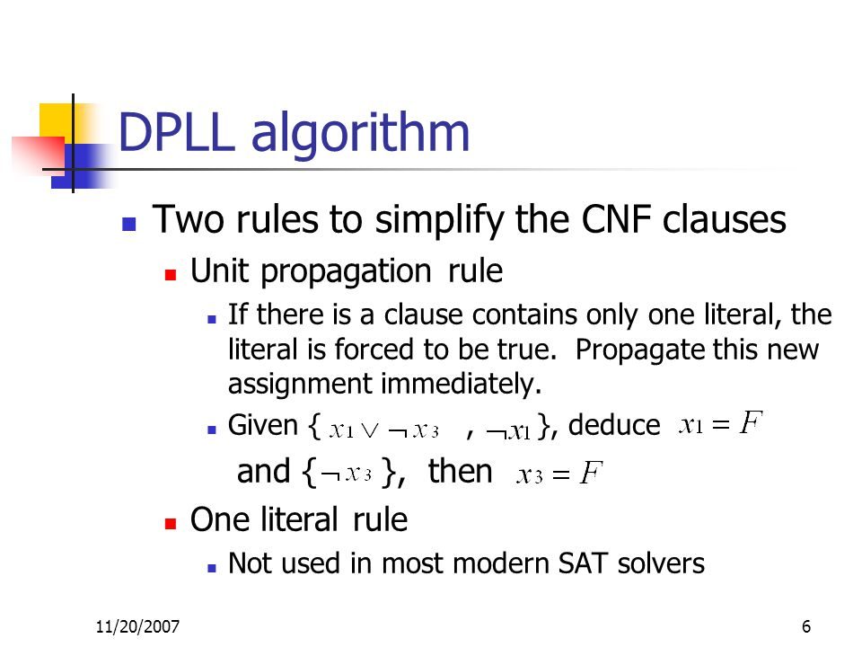 DPLL algorithm Two rules to simplify the CNF clauses Unit propagation rule If there is a clause contains only one literal, the literal is forced to be true.