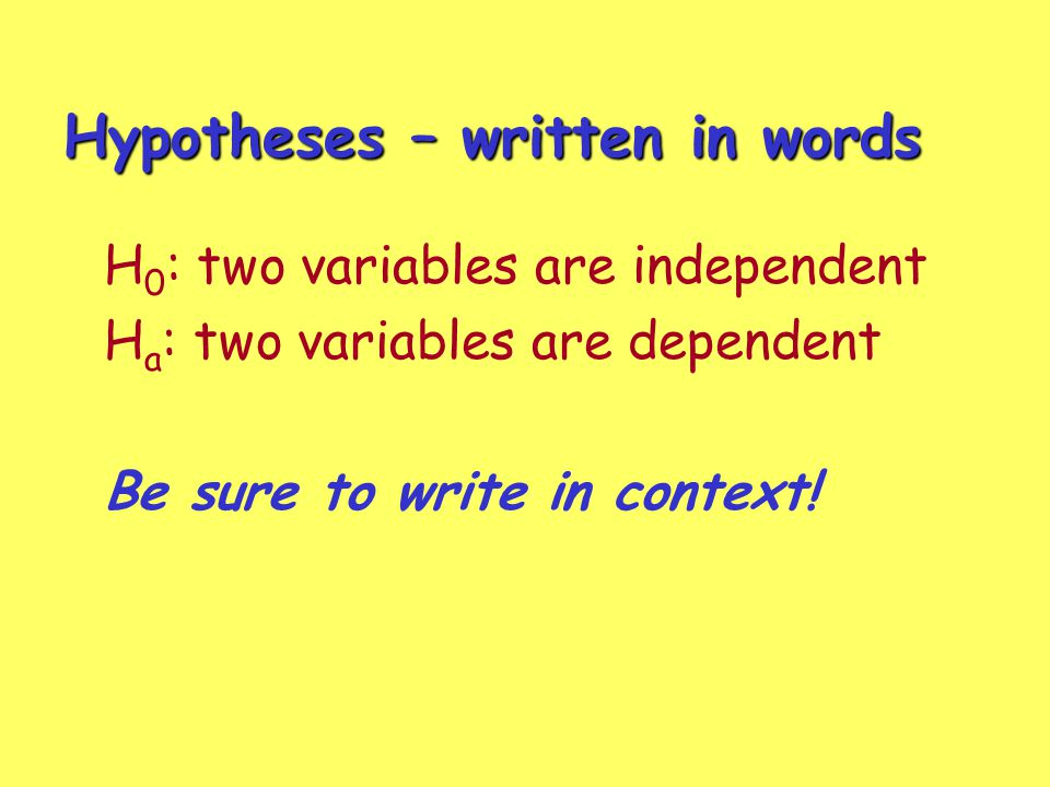 Hypotheses – written in words H 0 : two variables are independent H a : two variables are dependent Be sure to write in context!