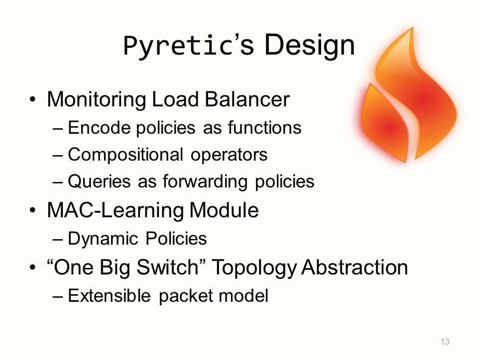 Pyretic 's Design Monitoring Load Balancer –Encode policies as functions –Compositional operators –Queries as forwarding policies MAC-Learning Module –Dynamic Policies One Big Switch Topology Abstraction –Extensible packet model 13