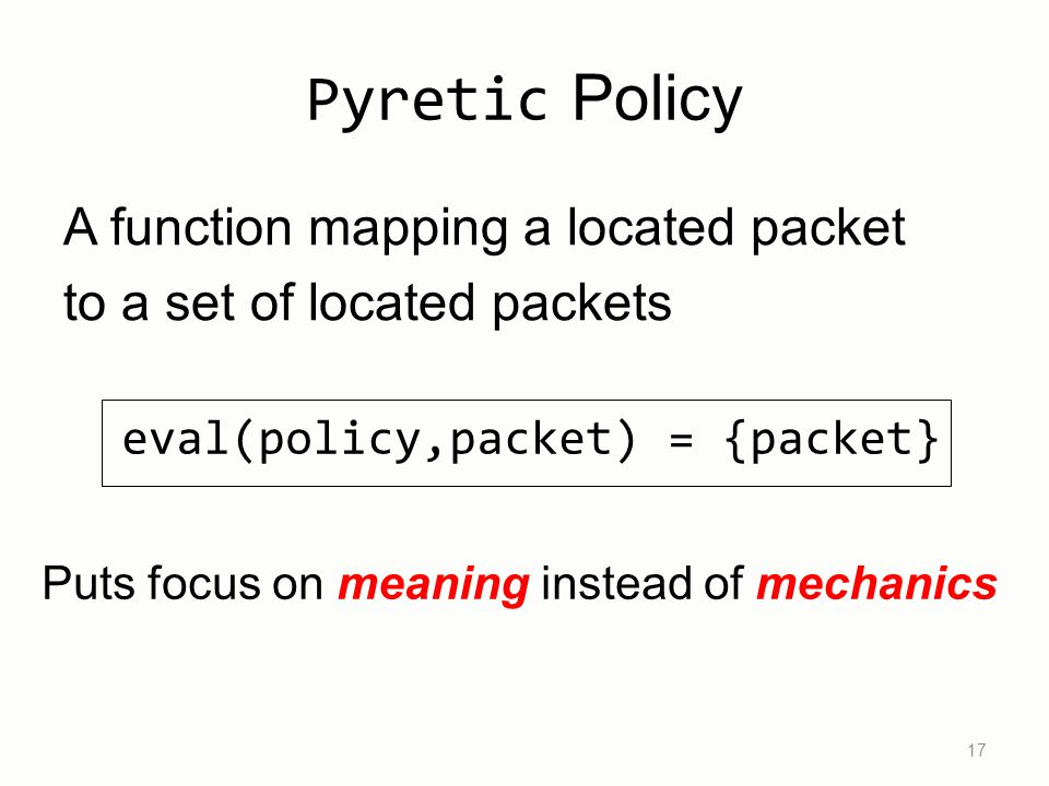 Pyretic Policy 17 Puts focus on meaning instead of mechanics A function mapping a located packet to a set of located packets eval(policy,packet) = {packet}