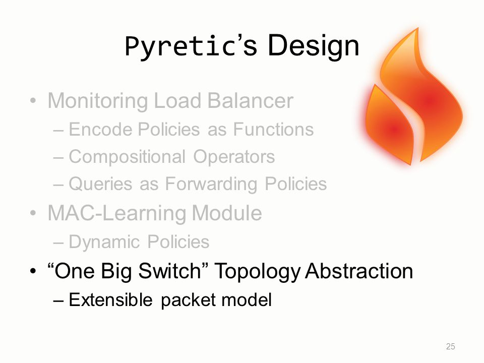 Pyretic 's Design Monitoring Load Balancer –Encode Policies as Functions –Compositional Operators –Queries as Forwarding Policies MAC-Learning Module –Dynamic Policies One Big Switch Topology Abstraction –Extensible packet model 25