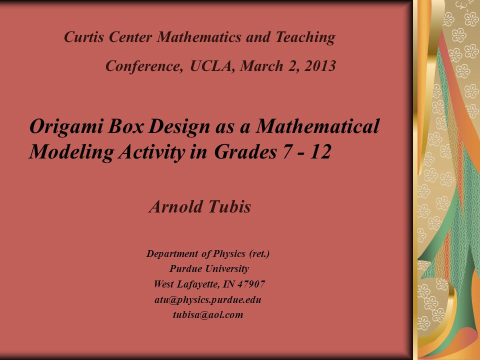 Origami Box Design as a Mathematical Modeling Activity in Grades 7 - 12 Arnold Tubis Department of Physics (ret.) Purdue University West Lafayette, IN 47907 atu@physics.purdue.edu tubisa@aol.com Curtis Center Mathematics and Teaching Conference, UCLA, March 2, 2013