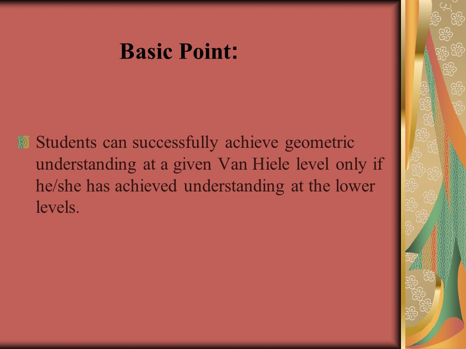 Basic Point : Students can successfully achieve geometric understanding at a given Van Hiele level only if he/she has achieved understanding at the lower levels.
