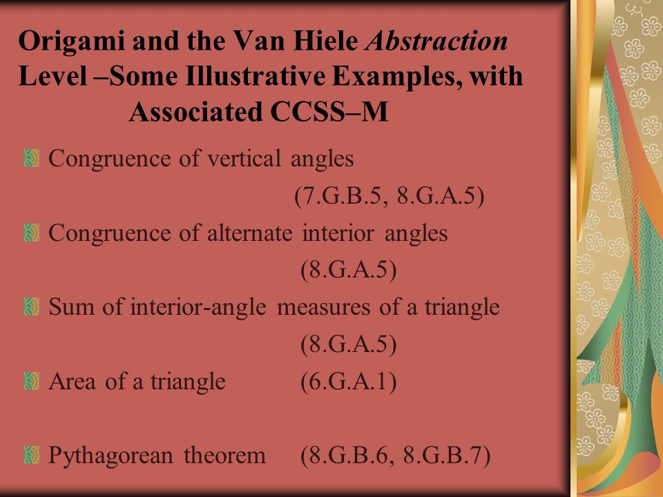 Origami and the Van Hiele Abstraction Level –Some Illustrative Examples, with Associated CCSS–M Congruence of vertical angles (7.G.B.5, 8.G.A.5) Congruence of alternate interior angles (8.G.A.5) Sum of interior-angle measures of a triangle (8.G.A.5) Area of a triangle (6.G.A.1) Pythagorean theorem (8.G.B.6, 8.G.B.7)