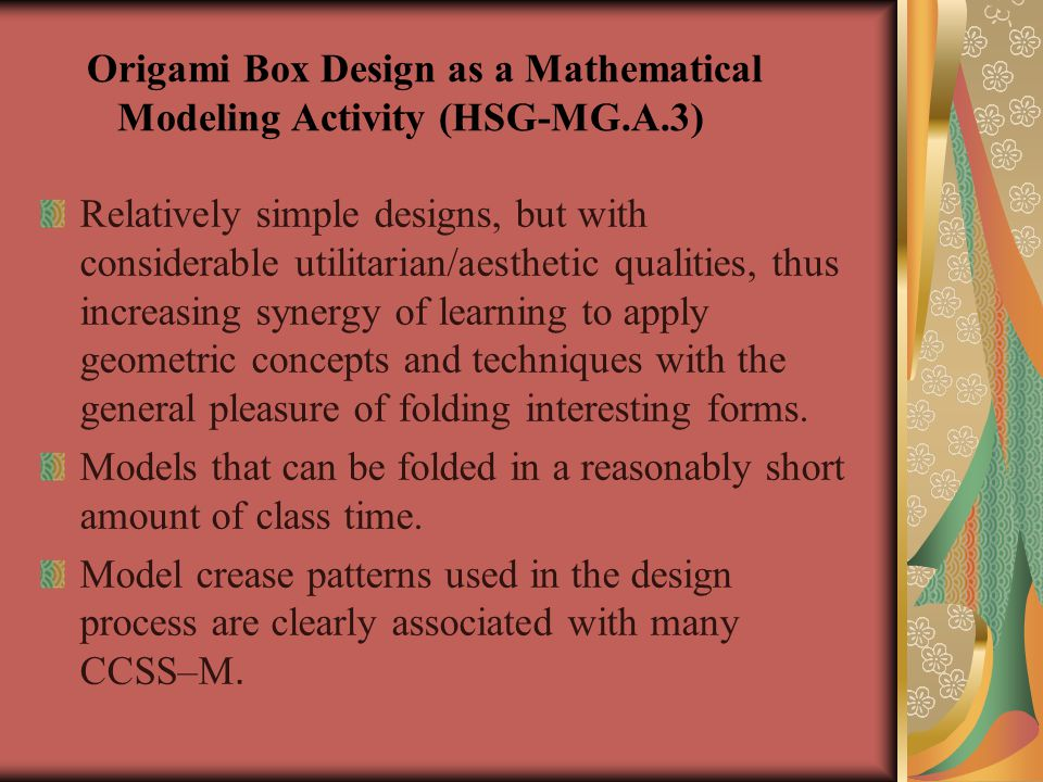 Origami Box Design as a Mathematical Modeling Activity (HSG-MG.A.3) Relatively simple designs, but with considerable utilitarian/aesthetic qualities, thus increasing synergy of learning to apply geometric concepts and techniques with the general pleasure of folding interesting forms.