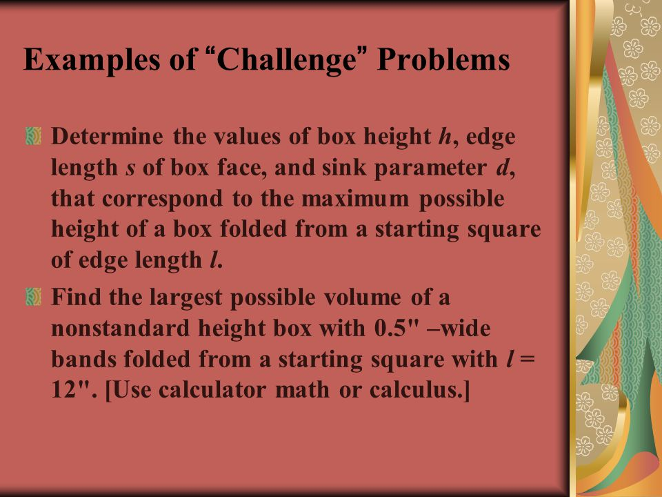 Examples of Challenge Problems Determine the values of box height h, edge length s of box face, and sink parameter d, that correspond to the maximum possible height of a box folded from a starting square of edge length l.