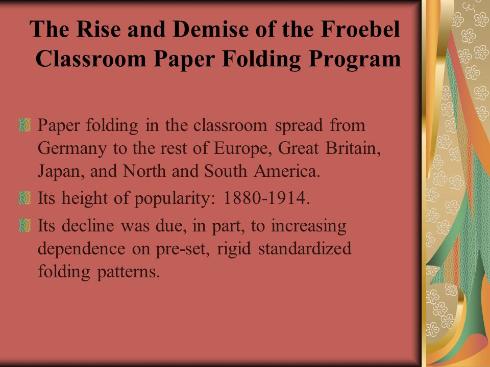 The Rise and Demise of the Froebel Classroom Paper Folding Program Paper folding in the classroom spread from Germany to the rest of Europe, Great Britain, Japan, and North and South America.