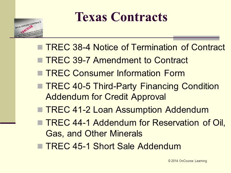 TREC 38-4 Notice of Termination of Contract TREC 39-7 Amendment to Contract TREC Consumer Information Form TREC 40-5 Third-Party Financing Condition Addendum for Credit Approval TREC 41-2 Loan Assumption Addendum TREC 44-1 Addendum for Reservation of Oil, Gas, and Other Minerals TREC 45-1 Short Sale Addendum © 2014 OnCourse Learning Texas Contracts
