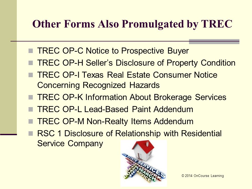 © 2014 OnCourse Learning Other Forms Also Promulgated by TREC TREC OP-C Notice to Prospective Buyer TREC OP-H Seller's Disclosure of Property Condition TREC OP-I Texas Real Estate Consumer Notice Concerning Recognized Hazards TREC OP-K Information About Brokerage Services TREC OP-L Lead-Based Paint Addendum TREC OP-M Non-Realty Items Addendum RSC 1 Disclosure of Relationship with Residential Service Company