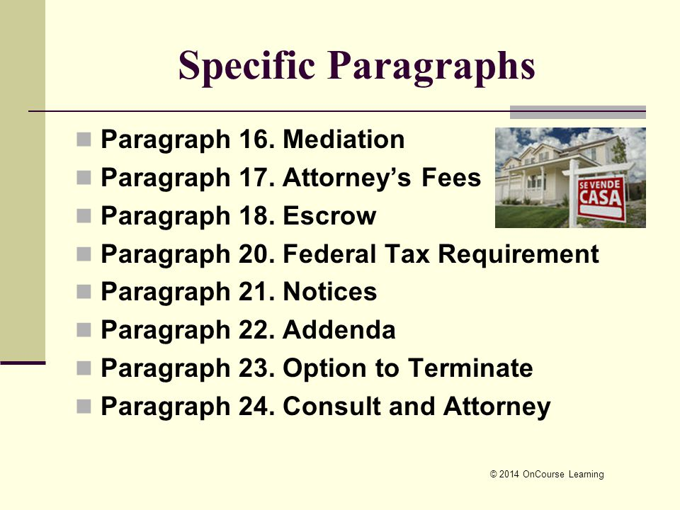 © 2014 OnCourse Learning Specific Paragraphs Paragraph 16. Mediation Paragraph 17. Attorney's Fees Paragraph 18. Escrow Paragraph 20. Federal Tax Requ