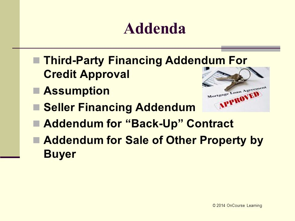 © 2014 OnCourse Learning Addenda Third-Party Financing Addendum For Credit Approval Assumption Seller Financing Addendum Addendum for Back-Up Contract Addendum for Sale of Other Property by Buyer