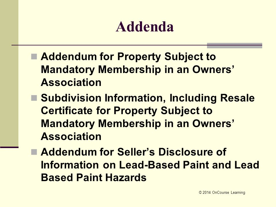 © 2014 OnCourse Learning Addenda Addendum for Property Subject to Mandatory Membership in an Owners' Association Subdivision Information, Including Resale Certificate for Property Subject to Mandatory Membership in an Owners' Association Addendum for Seller's Disclosure of Information on Lead-Based Paint and Lead Based Paint Hazards