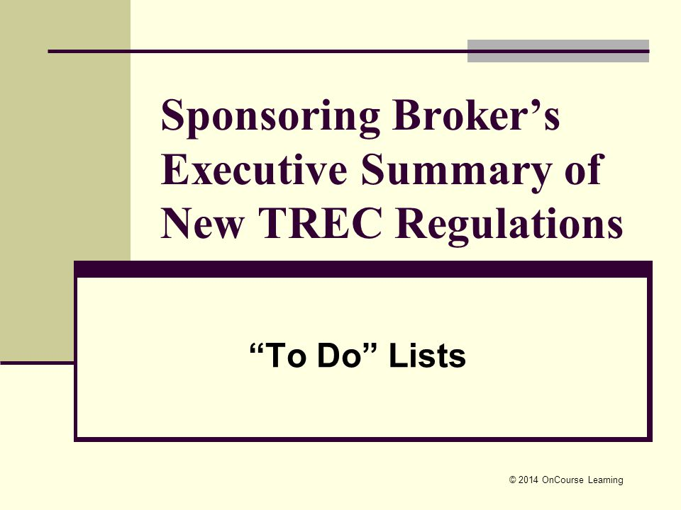 © 2014 OnCourse Learning Sponsoring Broker's Executive Summary of New TREC Regulations To Do Lists