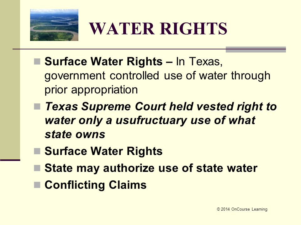 © 2014 OnCourse Learning WATER RIGHTS Surface Water Rights – In Texas, government controlled use of water through prior appropriation Texas Supreme Co
