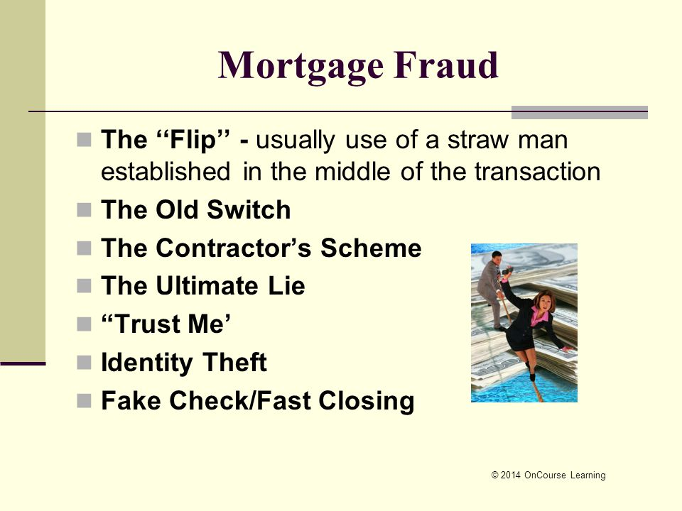 © 2014 OnCourse Learning Mortgage Fraud The ''Flip'' - usually use of a straw man established in the middle of the transaction The Old Switch The Contractor's Scheme The Ultimate Lie Trust Me' Identity Theft Fake Check/Fast Closing