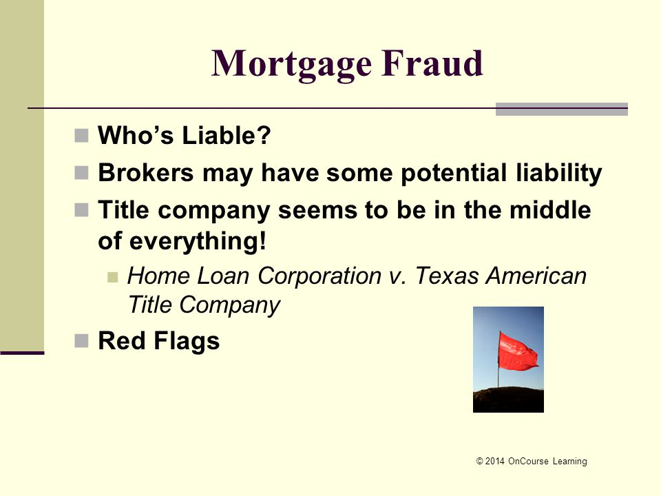 © 2014 OnCourse Learning Mortgage Fraud Who's Liable? Brokers may have some potential liability Title company seems to be in the middle of everything!