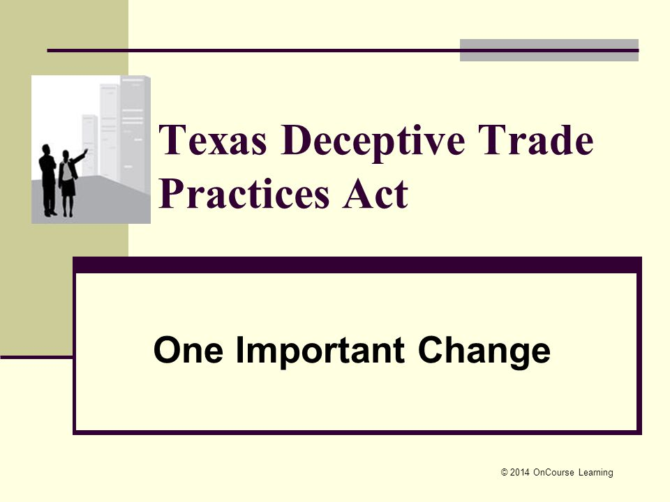 © 2014 OnCourse Learning Texas Deceptive Trade Practices Act One Important Change