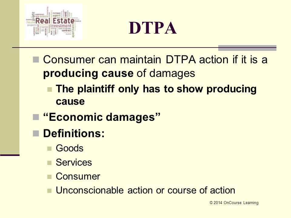 © 2014 OnCourse Learning DTPA Consumer can maintain DTPA action if it is a producing cause of damages The plaintiff only has to show producing cause Economic damages Definitions: Goods Services Consumer Unconscionable action or course of action