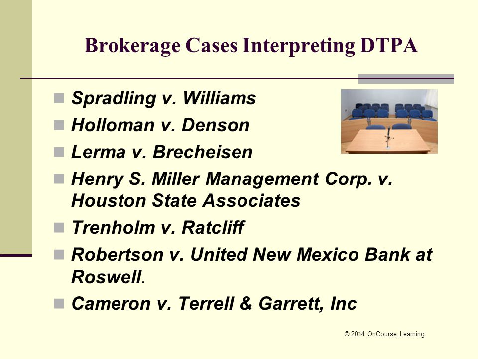 © 2014 OnCourse Learning Brokerage Cases Interpreting DTPA Spradling v. Williams Holloman v. Denson Lerma v. Brecheisen Henry S. Miller Management Cor