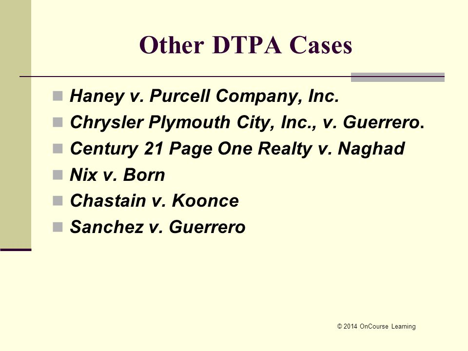 © 2014 OnCourse Learning Other DTPA Cases Haney v. Purcell Company, Inc. Chrysler Plymouth City, Inc., v. Guerrero. Century 21 Page One Realty v. Nagh