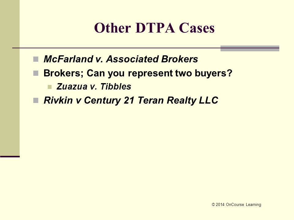 © 2014 OnCourse Learning Other DTPA Cases McFarland v. Associated Brokers Brokers; Can you represent two buyers? Zuazua v. Tibbles Rivkin v Century 21