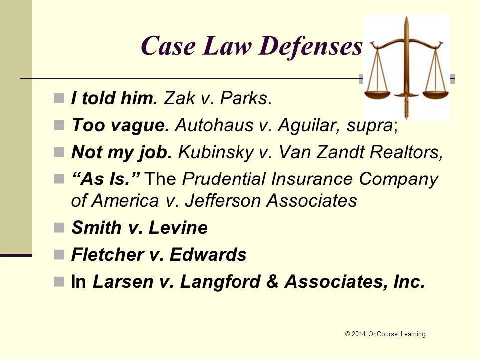 © 2014 OnCourse Learning Case Law Defenses I told him. Zak v. Parks. Too vague. Autohaus v. Aguilar, supra; Not my job. Kubinsky v. Van Zandt Realtors