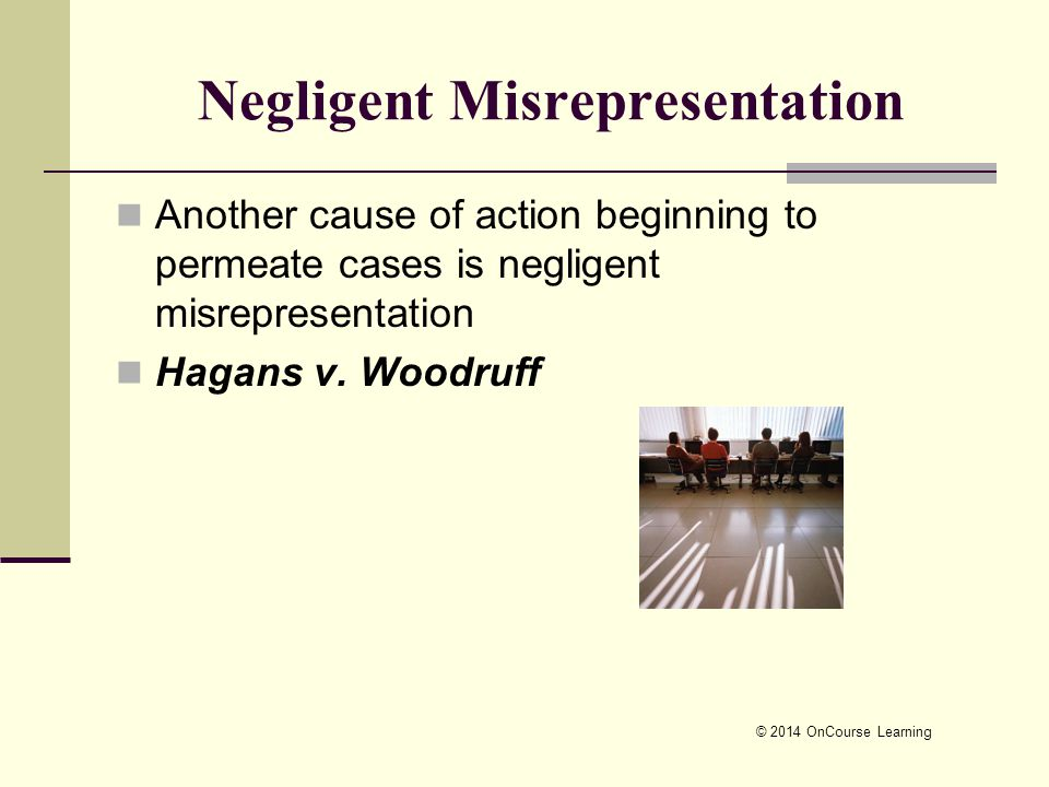 © 2014 OnCourse Learning Negligent Misrepresentation Another cause of action beginning to permeate cases is negligent misrepresentation Hagans v. Wood