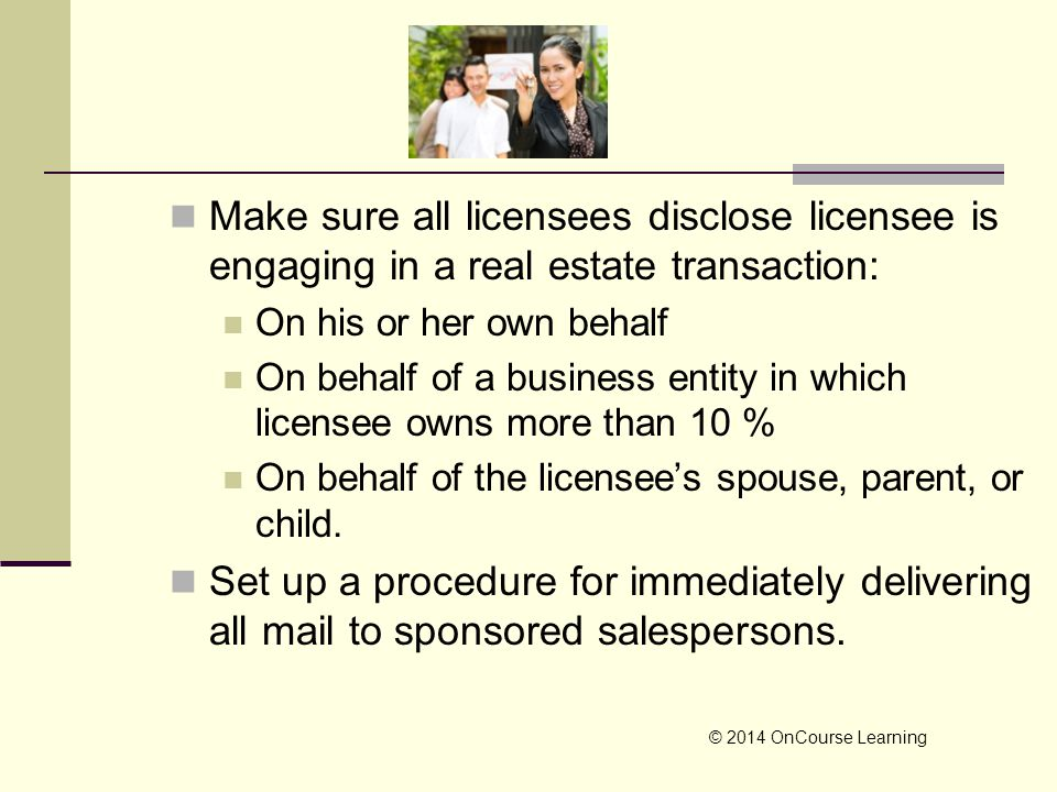 Make sure all licensees disclose licensee is engaging in a real estate transaction: On his or her own behalf On behalf of a business entity in which l