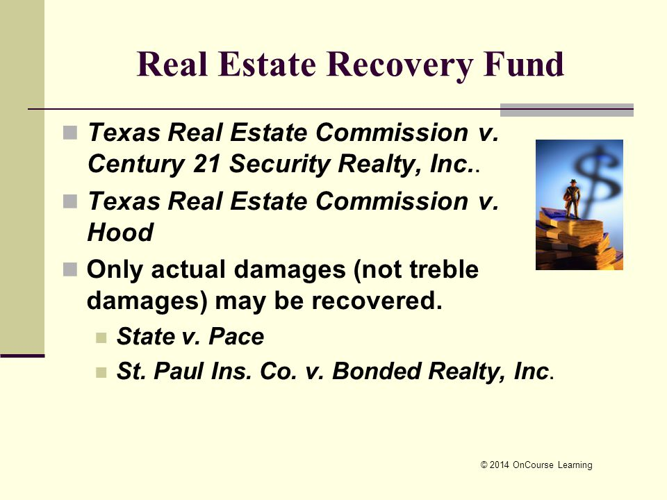 © 2014 OnCourse Learning Real Estate Recovery Fund Texas Real Estate Commission v. Century 21 Security Realty, Inc.. Texas Real Estate Commission v. H