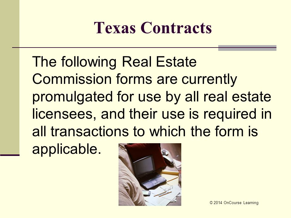 Texas Contracts The following Real Estate Commission forms are currently promulgated for use by all real estate licensees, and their use is required in all transactions to which the form is applicable.