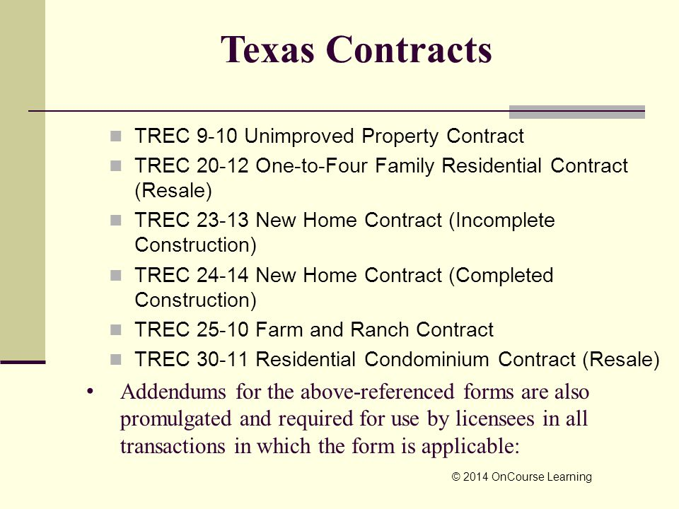 TREC 9-10 Unimproved Property Contract TREC 20-12 One-to-Four Family Residential Contract (Resale) TREC 23-13 New Home Contract (Incomplete Construction) TREC 24-14 New Home Contract (Completed Construction) TREC 25-10 Farm and Ranch Contract TREC 30-11 Residential Condominium Contract (Resale) © 2014 OnCourse Learning Texas Contracts Addendums for the above-referenced forms are also promulgated and required for use by licensees in all transactions in which the form is applicable: