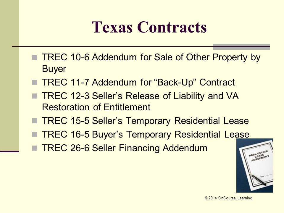 © 2014 OnCourse Learning TREC 10-6 Addendum for Sale of Other Property by Buyer TREC 11-7 Addendum for Back-Up Contract TREC 12-3 Seller's Release of Liability and VA Restoration of Entitlement TREC 15-5 Seller's Temporary Residential Lease TREC 16-5 Buyer's Temporary Residential Lease TREC 26-6 Seller Financing Addendum Texas Contracts