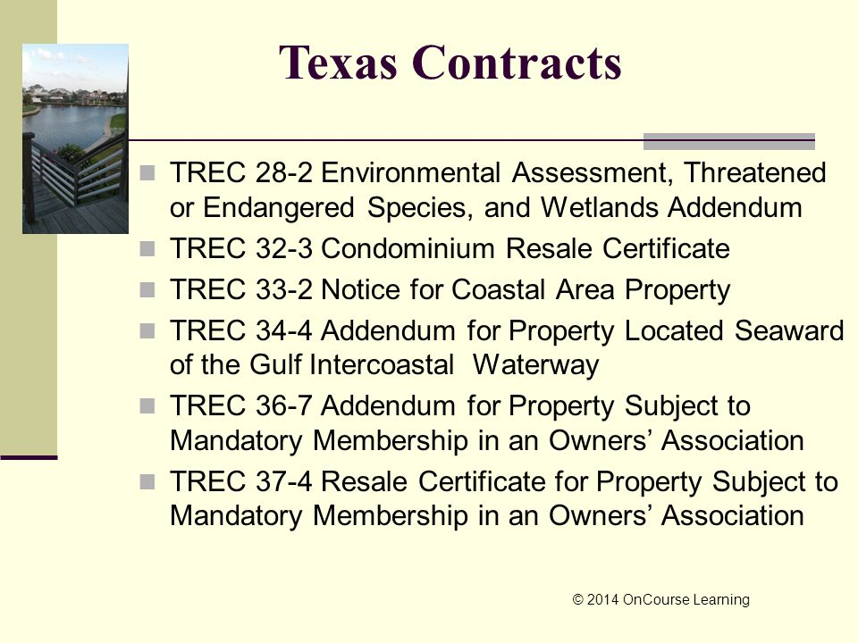 TREC 28-2 Environmental Assessment, Threatened or Endangered Species, and Wetlands Addendum TREC 32-3 Condominium Resale Certificate TREC 33-2 Notice for Coastal Area Property TREC 34-4 Addendum for Property Located Seaward of the Gulf Intercoastal Waterway TREC 36-7 Addendum for Property Subject to Mandatory Membership in an Owners' Association TREC 37-4 Resale Certificate for Property Subject to Mandatory Membership in an Owners' Association © 2014 OnCourse Learning Texas Contracts