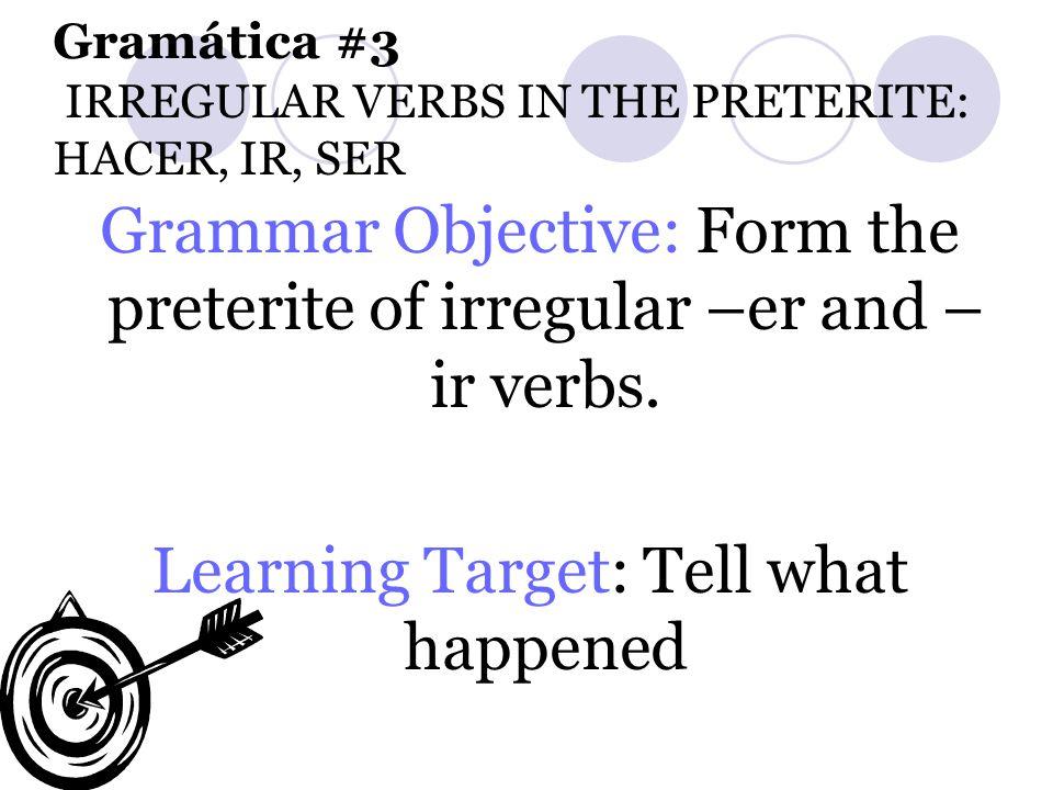 Gramática #3 IRREGULAR VERBS IN THE PRETERITE: HACER, IR, SER Grammar Objective: Form the preterite of irregular –er and – ir verbs. Learning Target: